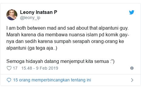 "Twitter pesan oleh @leony_ip: I am both between mad and sad about that alpantuni guy. Marah karena dia membawa nuansa islam pd komik gay-nya dan sedih karena sumpah serapah orang-orang ke alpantuni (ga tega aja..)Semoga hidayah datang menjemput kita semua  "")"