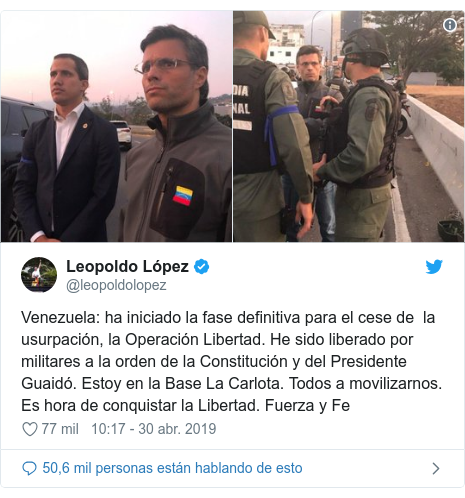 Publicación de Twitter por @leopoldolopez: Venezuela  ha iniciado la fase definitiva para el cese de  la usurpación, la Operación Libertad. He sido liberado por militares a la orden de la Constitución y del Presidente Guaidó. Estoy en la Base La Carlota. Todos a movilizarnos. Es hora de conquistar la Libertad. Fuerza y Fe
