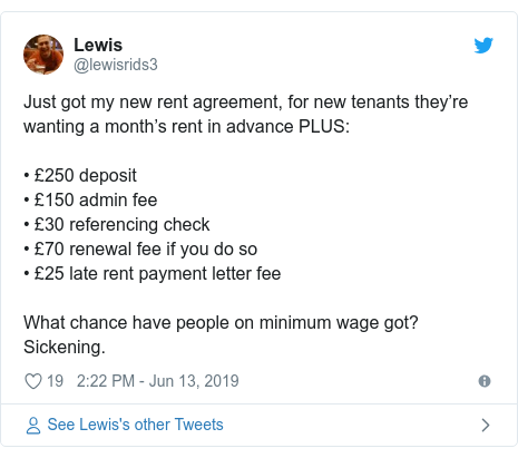 Twitter post by @lewisrids3: Just got my new rent agreement, for new tenants they're wanting a month's rent in advance PLUS • £250 deposit• £150 admin fee• £30 referencing check• £70 renewal fee if you do so• £25 late rent payment letter feeWhat chance have people on minimum wage got? Sickening.