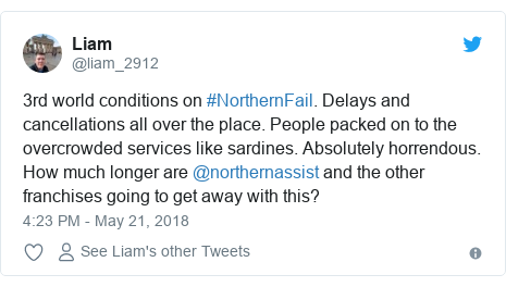 Twitter post by @liam_2912: 3rd world conditions on #NorthernFail. Delays and cancellations all over the place. People packed on to the overcrowded services like sardines. Absolutely horrendous. How much longer are @northernassist and the other franchises going to get away with this?