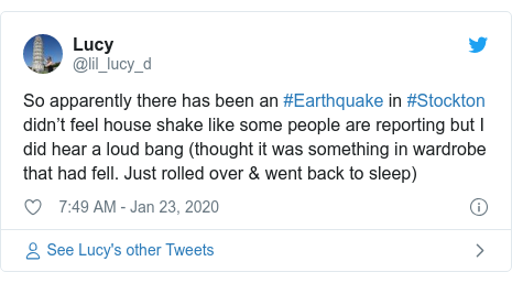 Twitter post by @lil_lucy_d: So apparently there has been an #Earthquake in #Stockton didn't feel house shake like some people are reporting but I did hear a loud bang (thought it was something in wardrobe that had fell. Just rolled over & went back to sleep)