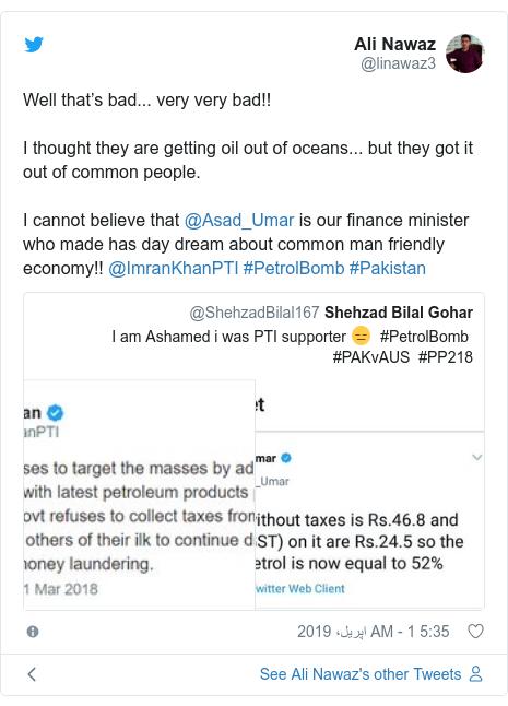 ٹوئٹر پوسٹس @linawaz3 کے حساب سے: Well that's bad... very very bad!! I thought they are getting oil out of oceans... but they got it out of common people. I cannot believe that @Asad_Umar is our finance minister who made has day dream about common man friendly economy!! @ImranKhanPTI #PetrolBomb #Pakistan