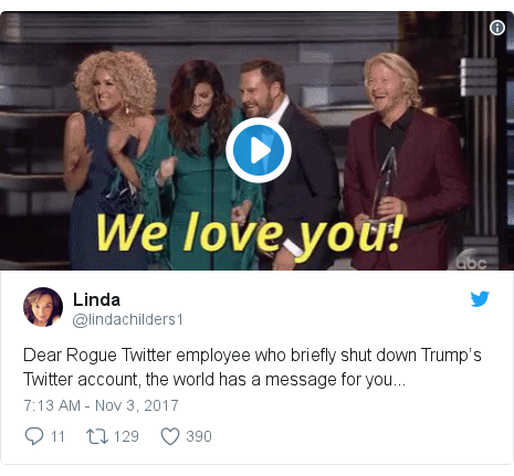Twitter post by @lindachilders1: Dear Rogue Twitter employee who briefly shut down Trump's Twitter account, the world has a message for you...