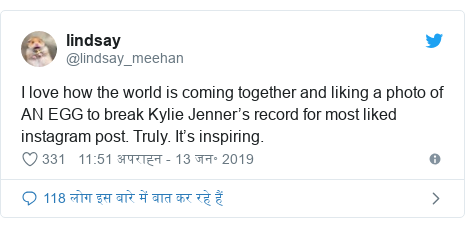 ट्विटर पोस्ट @lindsay_meehan: I love how the world is coming together and liking a photo of AN EGG to break Kylie Jenner's record for most liked instagram post. Truly. It's inspiring.