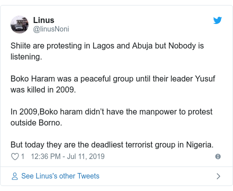 Twitter wallafa daga @linusNoni: Shiite are protesting in Lagos and Abuja but Nobody is listening. Boko Haram was a peaceful group until their leader Yusuf was killed in 2009. In 2009,Boko haram didn't have the manpower to protest outside Borno. But today they are the deadliest terrorist group in Nigeria.