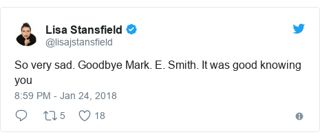 Twitter post by @lisajstansfield: So very sad. Goodbye Mark. E. Smith. It was good knowing you