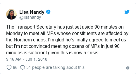 Twitter post by @lisanandy: The Transport Secretary has just set aside 90 minutes on Monday to meet all MPs whose constituents are affected by the Northern chaos. I'm glad he's finally agreed to meet us but I'm not convinced meeting dozens of MPs in just 90 minutes is sufficient given this is now a crisis