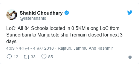 ट्विटर पोस्ट @listenshahid: LoC  All 84 Schools located in 0-5KM along LoC from Sunderbani to Manjakote shall remain closed for next 3 days.