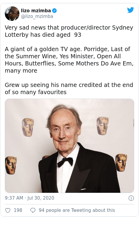 Twitter post by @lizo_mzimba: Very sad news that producer/director Sydney Lotterby has died aged  93 A giant of a golden TV age. Porridge, Last of the Summer Wine, Yes Minister, Open All Hours, Butterflies, Some Mothers Do Ave Em, many moreGrew up seeing his name credited at the end of so many favourites