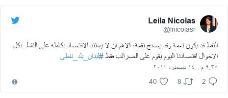 تويتر رسالة بعث بها @lnicolasr: النفط قد يكون نعمة وقد يصبح نقمة؛ الاهم ان لا يستند الاقتصاد بكامله على النفط. بكل الاحوال اقتصادنا اليوم يقوم على الضرائب فقط #لبنان_بلد_نفطي