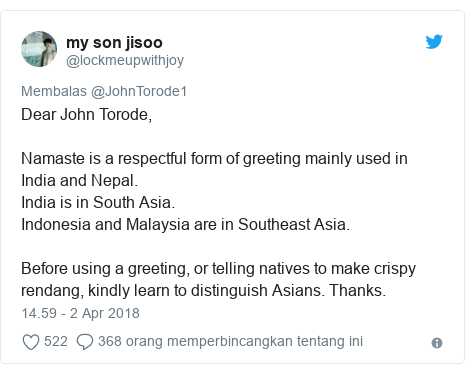Twitter pesan oleh @lockmeupwithjoy: Dear John Torode,Namaste is a respectful form of greeting mainly used in India and Nepal. India is in South Asia.Indonesia and Malaysia are in Southeast Asia.Before using a greeting, or telling natives to make crispy rendang, kindly learn to distinguish Asians. Thanks.
