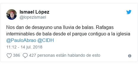 Publicación de Twitter por @lopezismael: Nos dan de desayuno una lluvia de balas. Rafagas interminables de bala desde el parque contiguo a la iglesia @PauloAbrao @CIDH