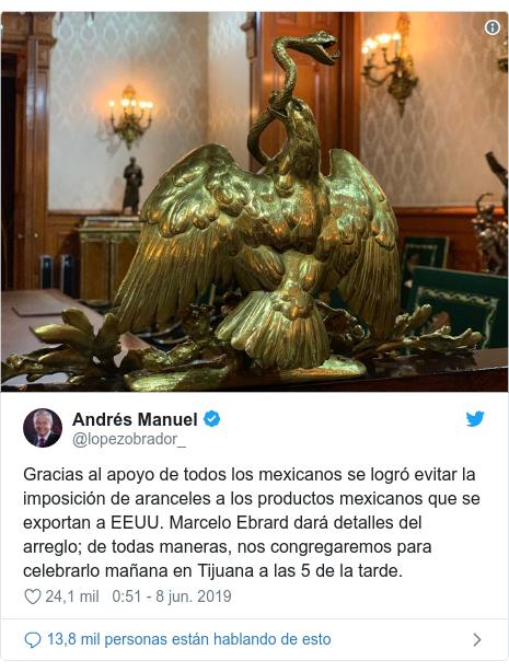 Publicación de Twitter por @lopezobrador_: Gracias al apoyo de todos los mexicanos se logró evitar la imposición de aranceles a los productos mexicanos que se exportan a EEUU. Marcelo Ebrard dará detalles del arreglo; de todas maneras, nos congregaremos para celebrarlo mañana en Tijuana a las 5 de la tarde.