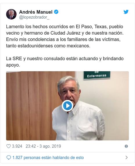 Publicación de Twitter por @lopezobrador_: Lamento los hechos ocurridos en El Paso, Texas, pueblo vecino y hermano de Ciudad Juárez y de nuestra nación. Envío mis condolencias a los familiares de las víctimas, tanto estadounidenses como mexicanos.La SRE y nuestro consulado están actuando y brindando apoyo.