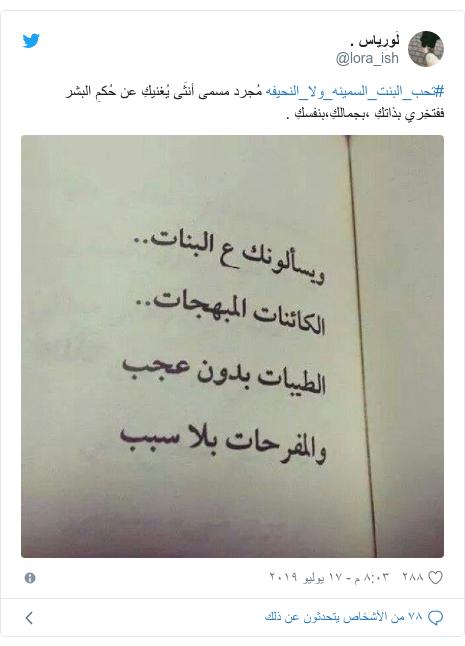 تويتر رسالة بعث بها @lora_ish: #تحب_البنت_السمينه_ولا_النحيفه مُجرد مسمى أنثَى يُغنيكِ عن حُكمِ البشر ففتخِري بذاتكِ ،بجمالكِ،بنفسكِ .