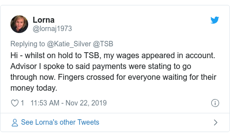 Twitter post by @lornaj1973: Hi - whilst on hold to TSB, my wages appeared in account. Advisor I spoke to said payments were stating to go through now. Fingers crossed for everyone waiting for their money today.