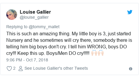 Twitter post by @louise_gallier: This is such an amazing thing. My little boy is 3, just started Nursery and he sometimes will cry there, somebody there is telling him big boys don't cry. I tell him WRONG, boys DO cry!!! Keep this up. Boys/Men DO cry!!!!! 🙌🏻🙌🏻