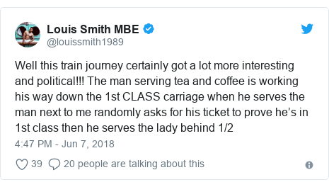 Twitter post by @louissmith1989: Well this train journey certainly got a lot more interesting and political!!! The man serving tea and coffee is working his way down the 1st CLASS carriage when he serves the man next to me randomly asks for his ticket to prove he's in 1st class then he serves the lady behind 1/2