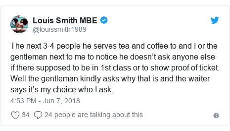 Twitter post by @louissmith1989: The next 3-4 people he serves tea and coffee to and I or the gentleman next to me to notice he doesn't ask anyone else if there supposed to be in 1st class or to show proof of ticket.  Well the gentleman kindly asks why that is and the waiter says it's my choice who I ask.