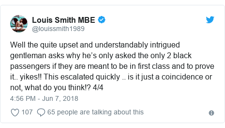 Twitter post by @louissmith1989: Well the quite upset and understandably intrigued gentleman asks why he's only asked the only 2 black passengers if they are meant to be in first class and to prove it.. yikes!! This escalated quickly .. is it just a coincidence or not, what do you think!? 4/4