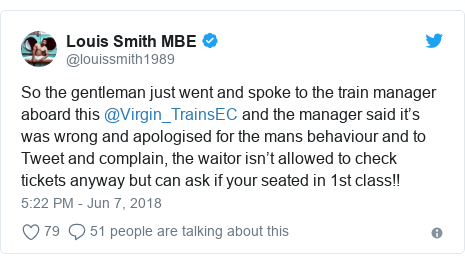 Twitter post by @louissmith1989: So the gentleman just went and spoke to the train manager aboard this @Virgin_TrainsEC and the manager said it's was wrong and apologised for the mans behaviour and to Tweet and complain, the waitor isn't allowed to check tickets anyway but can ask if your seated in 1st class!!