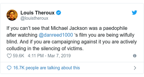 Twitter post by @louistheroux: If you can't see that Michael Jackson was a paedophile after watching @danreed1000 's film you are being wilfully blind. And if you are campaigning against it you are actively colluding in the silencing of victims.