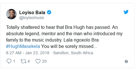 Twitter post by @loyisomusic: Totally shattered to hear that Bra Hugh has passed. An absolute legend, mentor and the man who introduced my family to the music industry. Lala ngoxolo Bra #HughMasekela You will be sorely missed...