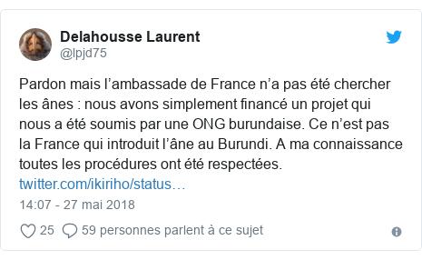 Twitter publication par @lpjd75: Pardon mais l'ambassade de France n'a pas été chercher les ânes   nous avons simplement financé un projet qui nous a été soumis par une ONG burundaise. Ce n'est pas la France qui introduit l'âne au Burundi. A ma connaissance toutes les procédures ont été respectées.