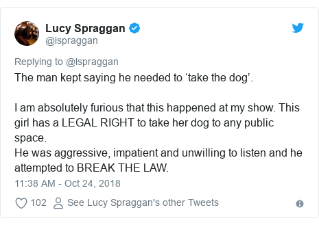 Twitter post by @lspraggan: The man kept saying he needed to 'take the dog'.I am absolutely furious that this happened at my show. This girl has a LEGAL RIGHT to take her dog to any public space. He was aggressive, impatient and unwilling to listen and he attempted to BREAK THE LAW.