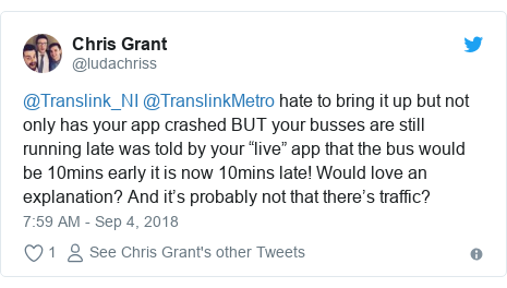 "Twitter post by @ludachriss: @Translink_NI @TranslinkMetro hate to bring it up but not only has your app crashed BUT your busses are still running late was told by your ""live"" app that the bus would be 10mins early it is now 10mins late! Would love an explanation? And it's probably not that there's traffic?"