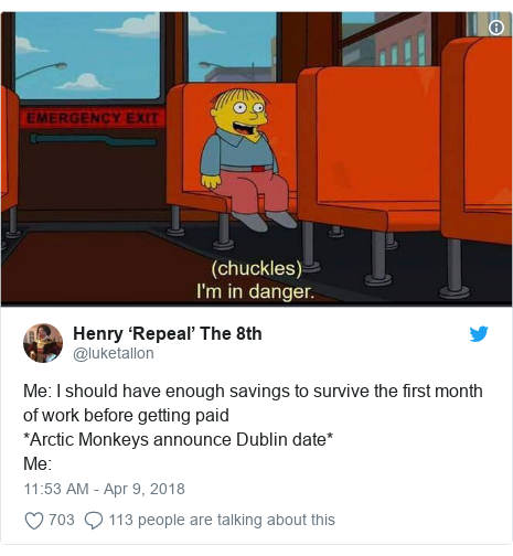 Twitter post by @luketallon: Me  I should have enough savings to survive the first month of work before getting paid*Arctic Monkeys announce Dublin date*Me