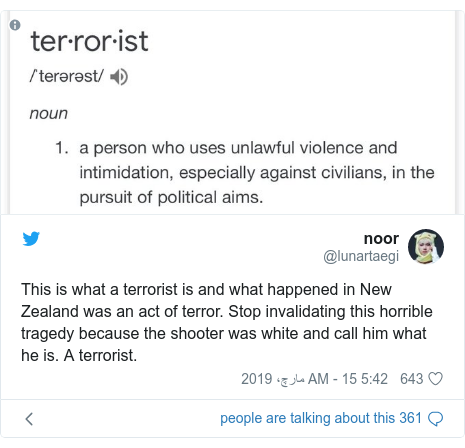 ٹوئٹر پوسٹس @lunartaegi کے حساب سے: This is what a terrorist is and what happened in New Zealand was an act of terror. Stop invalidating this horrible tragedy because the shooter was white and call him what he is. A terrorist.