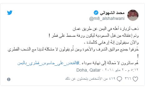 تويتر رسالة بعث بها @m8_alshahwani: ذهب لزيارة أهله في اليمن عن طريق عمانوتم إعتقاله مِن قبل السعودية ليكون ورقة ضغط على قطر !والآن سيقولون إنهُ إرهابي كالعادة ، خَرقوا جميع مواثيق الشرف والأخوة ومِن ثُم يقولون لا مشكلة لدينا مع الشعب القطري !هُم سائرون لا مَحالة إلى نهاية سوداء .#القبض_علي_جاسوس_قطري_باليمن