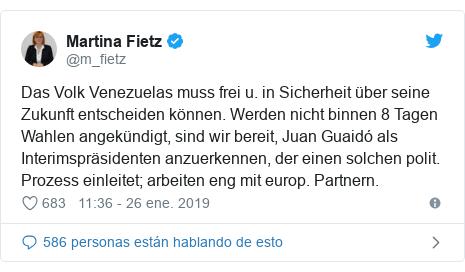 Publicación de Twitter por @m_fietz: Das Volk Venezuelas muss frei u. in Sicherheit über seine Zukunft entscheiden können. Werden nicht binnen 8 Tagen Wahlen angekündigt, sind wir bereit, Juan Guaidó als Interimspräsidenten anzuerkennen, der einen solchen polit. Prozess einleitet; arbeiten eng mit europ. Partnern.
