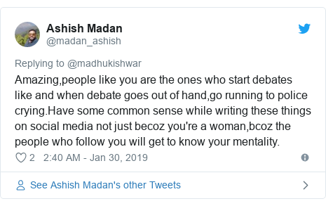 Twitter post by @madan_ashish: Amazing,people like you are the ones who start debates like and when debate goes out of hand,go running to police crying.Have some common sense while writing these things on social media not just becoz you're a woman,bcoz the people who follow you will get to know your mentality.