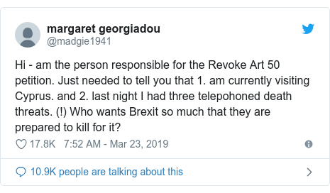 Twitter post by @madgie1941: Hi - am the person responsible for the Revoke Art 50 petition. Just needed to tell you that 1. am currently visiting Cyprus. and 2. last night I had three telepohoned death threats. (!) Who wants Brexit so much that they are prepared to kill for it?