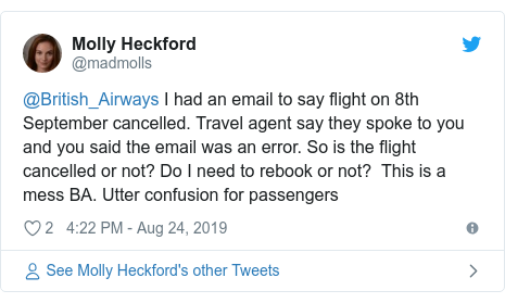 Twitter post by @madmolls: @British_Airways I had an email to say flight on 8th September cancelled. Travel agent say they spoke to you and you said the email was an error. So is the flight cancelled or not? Do I need to rebook or not?  This is a mess BA. Utter confusion for passengers