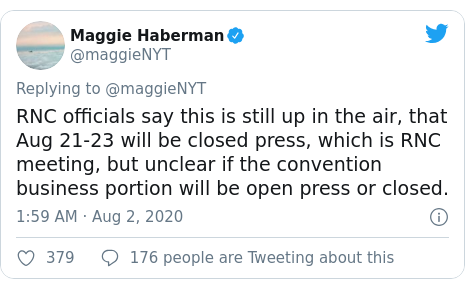 Twitter post by @maggieNYT: RNC officials say this is still up in the air, that Aug 21-23 will be closed press, which is RNC meeting, but unclear if the convention business portion will be open press or closed.