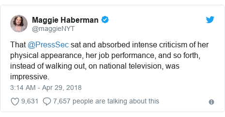 Twitter post by @maggieNYT: That @PressSec sat and absorbed intense criticism of her physical appearance, her job performance, and so forth, instead of walking out, on national television, was impressive.