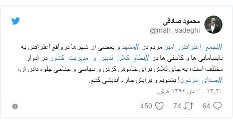 پست توییتر از @mah_sadeghi: #تجمع_اعتراض_آمیز مردم در #مشهد و بعضی از شهرها درواقع اعتراض به نابسامانی ها و کاستی ها در #نظام_کلان_تدبیر_و_مدیریت_کشور در ادوار مختلف است؛ به جای تلاش برای خاموش کردن و سیاسی و جناحی جلوه دادن آن، #صدای_مردم را بشنویم و برایش چاره اندیشی کنیم.