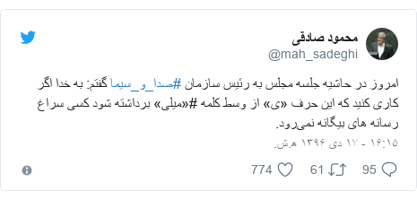 پست توییتر از @mah_sadeghi: امروز در حاشیه جلسه مجلس به رئیس سازمان #صدا_و_سیما گفتم  به خدا اگر کاری کنید که این حرف «ی» از وسط کلمه #«میلی» برداشته شود کسی سراغ رسانه های بیگانه نمیرود.