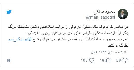 پست توییتر از @mah_sadeghi: در تماسی که با یک مقام مسئول در یکی از مراجع اطلاعاتی داشتم، متأسفانه مرگ یکی از بازداشت شدگان ناآرامی های اخیر در زندان اوین را تأیید کرد؛به رئیسجمهور و مقامات امنیتی و قضایی هشدار میدهم از وقوع #کهریزک_دوم جلوگیری کنید.