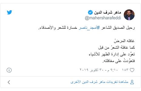 تويتر رسالة بعث بها @mahersharafeddi: رحيل الصديق الشاعر #أمجد_ناصر خسارة للشعر والأصدقاء.غافله المرضُكما غافلهُ الشعرُ من قبلتعوَّد على إدارة الظهر للأشياءفتعوَّدتْ على مغافلته.