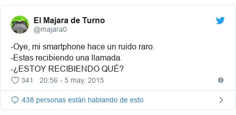 Publicación de Twitter por @majara0: -Oye, mi smartphone hace un ruido raro.-Estas recibiendo una llamada.-¿ESTOY RECIBIENDO QUÉ?