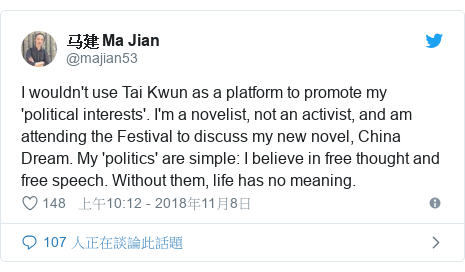 Twitter 用戶名 @majian53: I wouldn't use Tai Kwun as a platform to promote my 'political interests'. I'm a novelist, not an activist, and am attending the Festival to discuss my new novel, China Dream. My 'politics' are simple  I believe in free thought and free speech. Without them, life has no meaning.
