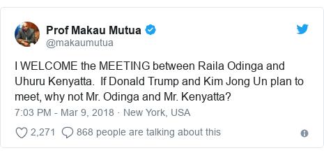 Ujumbe wa Twitter wa @makaumutua: I WELCOME the MEETING between Raila Odinga and Uhuru Kenyatta.  If Donald Trump and Kim Jong Un plan to meet, why not Mr. Odinga and Mr. Kenyatta?
