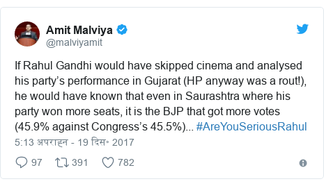 ट्विटर पोस्ट @malviyamit: If Rahul Gandhi would have skipped cinema and analysed his party's performance in Gujarat (HP anyway was a rout!), he would have known that even in Saurashtra where his party won more seats, it is the BJP that got more votes (45.9% against Congress's 45.5%)... #AreYouSeriousRahul