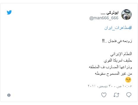 تويتر رسالة بعث بها @man666_666: #مظاهرات_ايران زوبعه في فنجان ..!! النظام الإيراني حليف امريكا  القوي وذراعها الضارب ف المنطقه من غير المسموح سقوطه 😏