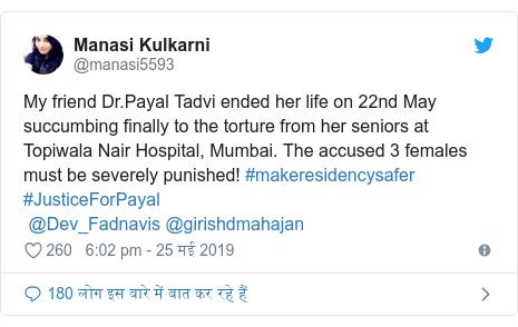 ट्विटर पोस्ट @manasi5593: My friend Dr.Payal Tadvi ended her life on 22nd May succumbing finally to the torture from her seniors at Topiwala Nair Hospital, Mumbai. The accused 3 females must be severely punished! #makeresidencysafer  #JusticeForPayal @Dev_Fadnavis @girishdmahajan