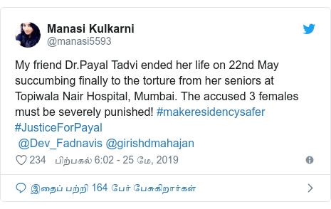 டுவிட்டர் இவரது பதிவு @manasi5593: My friend Dr.Payal Tadvi ended her life on 22nd May succumbing finally to the torture from her seniors at Topiwala Nair Hospital, Mumbai. The accused 3 females must be severely punished! #makeresidencysafer  #JusticeForPayal @Dev_Fadnavis @girishdmahajan